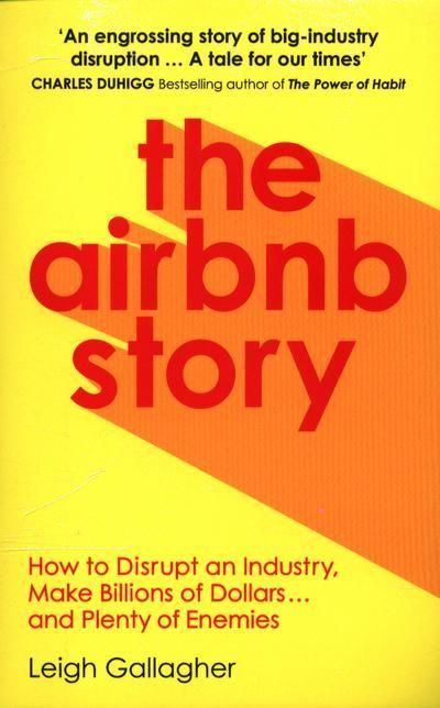 The Airbnb Story : How to disrupt an industry, make billions of dollars and plenty of enemies
