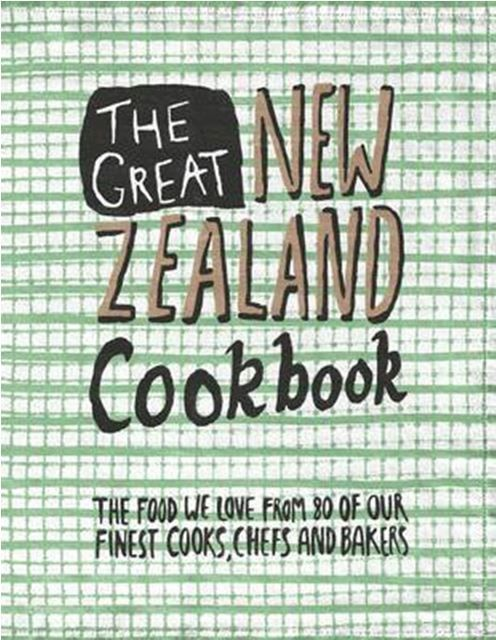 The Great New Zealand Cookbook : The food we love from 80 of our finest cooks, chefs and bakers
