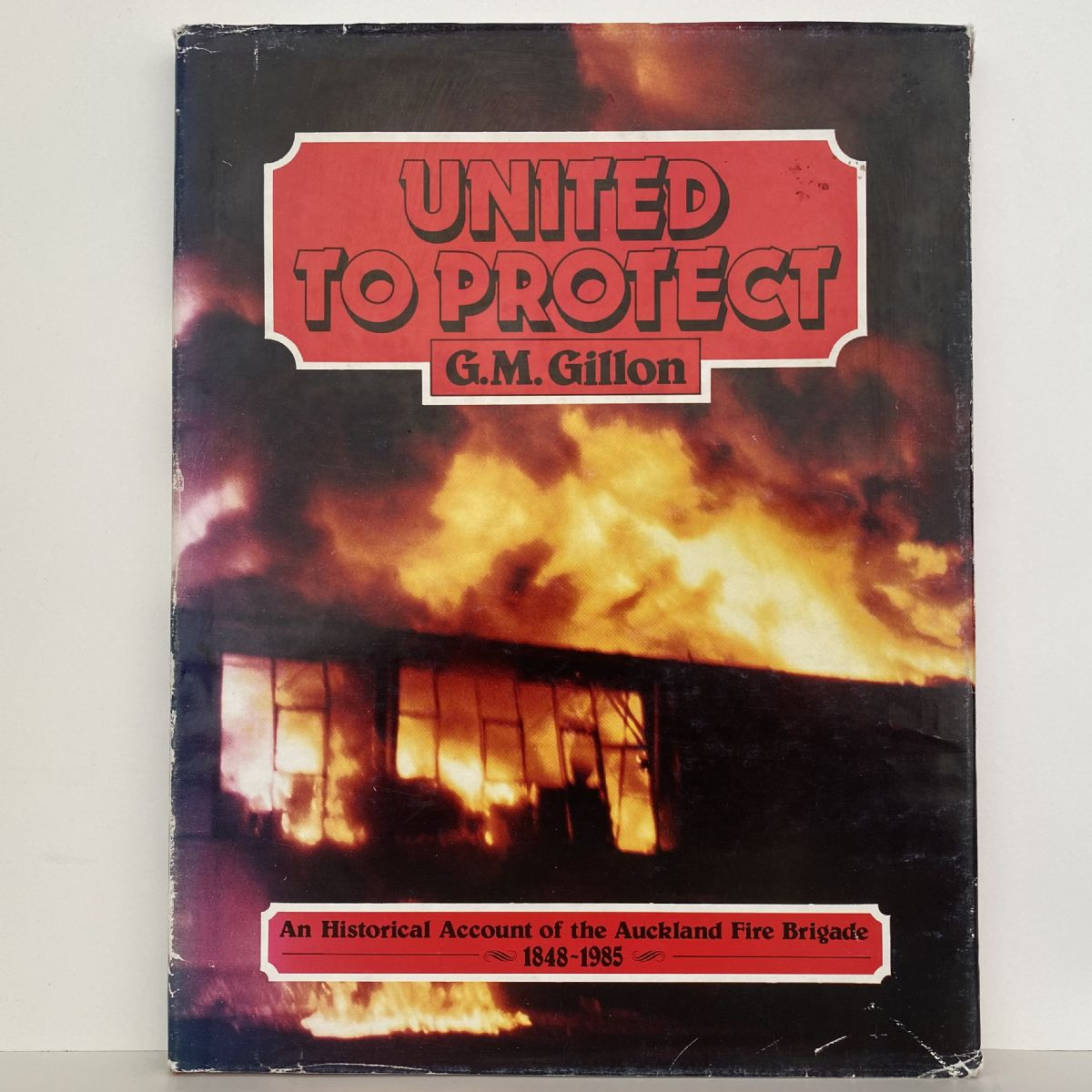 UNITED TO PROTECT: An Historical Account Of The Auckland Fire Brigade 1848-1985