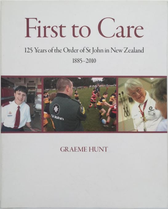 FIRST TO CARE : 125 Years of the Order of St John in New Zealand, 1885-2010