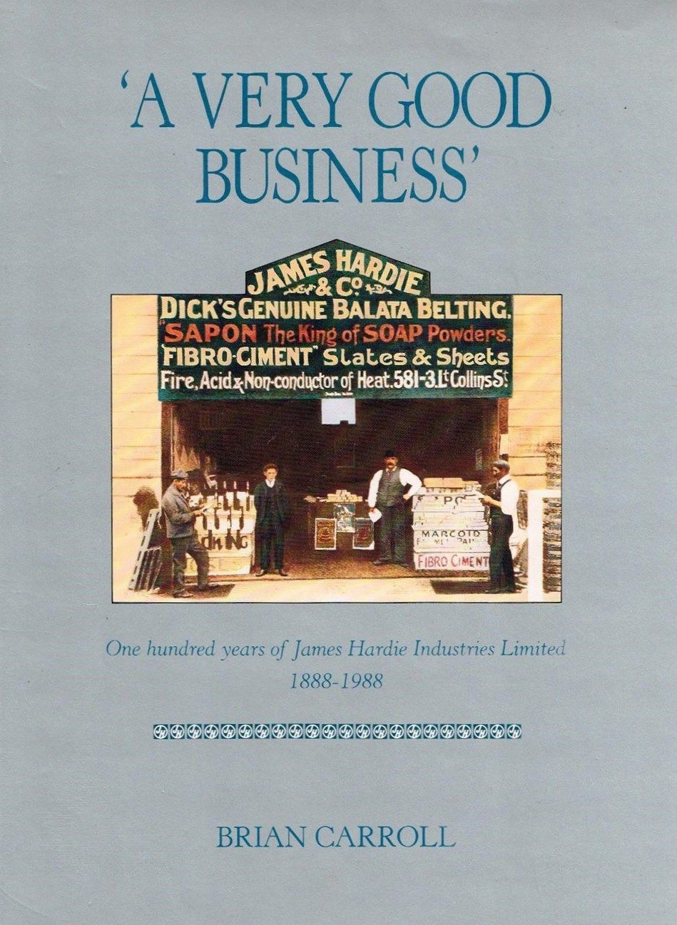 A Very Good Business : 100 Years of James Hardie Industries
